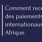 Comment recevoir des paiements internationaux en Afrique